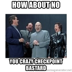 Dr. Evil Laughing - HOW ABOUT NO YOU CRAZY CHECKPOINT BASTARD