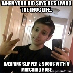 Thug life guy - when your kid says he's living the Thug Life.. wearing slipper & socks with a matching robe