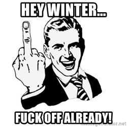 middle finger - Hey Winter... FUCK OFF ALREADY!