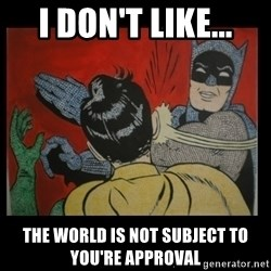 Batman Slappp - i don't like... the world is not subject to you're approval
