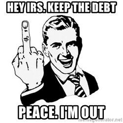 middle finger - Hey IRS. Keep the debt Peace. I'm out