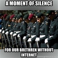 Moment Of Silence - A moment of silence for our brethren without internet