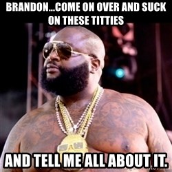 Fat Rick Ross - Brandon...come on over and suck on these titties and tell me all about it.
