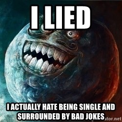 I Lied - i lied i actually hate being single and surrounded by bad jokes