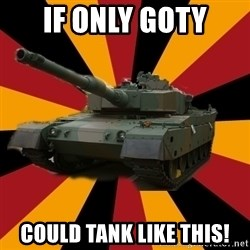 http://memegenerator.net/The-Impudent-Tank3 - If only Goty Could Tank like this!