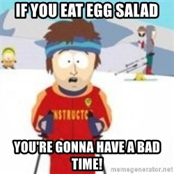 south park skiing instructor - If you eat egg salad You're gonna have a bad time!
