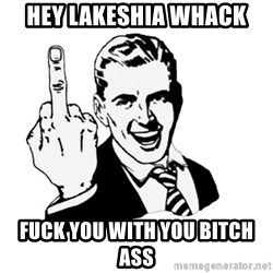 middle finger - Hey LaKeshia Whack Fuck you with you Bitch Ass