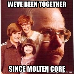 Family Man - weve been together since molten core