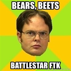 Courage Dwight - Bears, beets Battlestar FTK