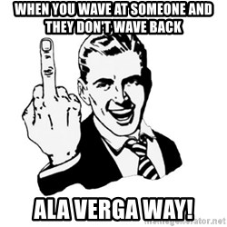 middle finger - When you wave at someone and they don't wave back Ala verga way!