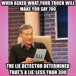 MAURY PV - When asked what your truck will make you say 700 The lie detector determined that's a lie, less than 300