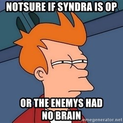 Futurama Fry - notsure if syndra is op or the enemys had  no brain