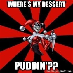 Harley Quinn - Where's my dessert Puddin'??