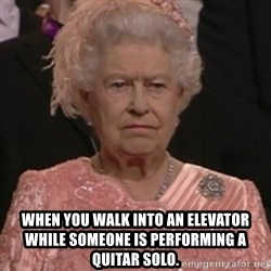 the queen olympics -  when you walk into an elevator while someone is performing a quitar solo.