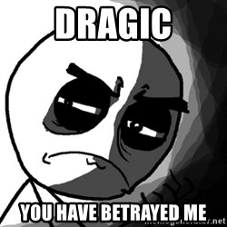 You, what have you done? (Draw) - Dragic You have betrayed me
