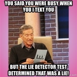 MAURY PV - you said you were busy when you I text you But the lie detector test determined that was a lie!