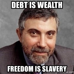 Krugman - DEBT IS WEALTH FREEDOM IS SLAVERY