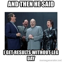 Dr. Evil Laughing - and then he said I get results without leg day