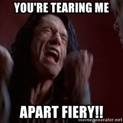 Tommy Wiseau - You're tearing me apart fiery!!