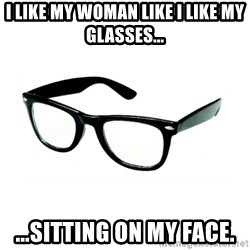 hipster glasses - I like my woman like I like my glasses... ...Sitting on my face.
