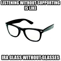 hipster glasses - listening without supporting is like  ira glass without glasses