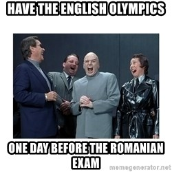 Dr. Evil Laughing - Have the English Olympics One day before the romanian exam
