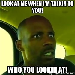 DMX - Look at me when I'm talkin to you! Who you lookin at!