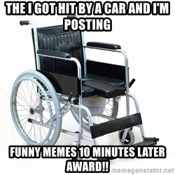 wheelchair watchout - The I got hit by a car and I'm posting  Funny memes 10 minutes later award!!
