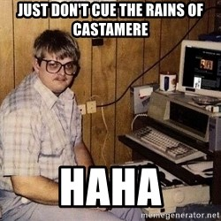 Nerd - Just don't cue the rains of castamere Haha