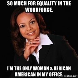 Irrational Black Woman - So much for equality in the workforce, I'm the only woman & African American in my office.