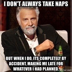 The Most Interesting Man In The World - I don't always take naps But when I do, its completely by accident, making me late for whatever I had planned.