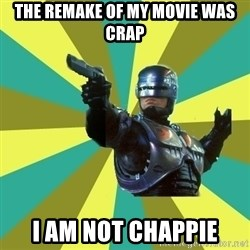 Robocop - the remake of my movie was crap I am not chappie