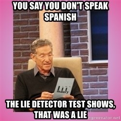 MAURY PV - You say you don't speak spanish The lie detector test shows, THAT WAS a lie