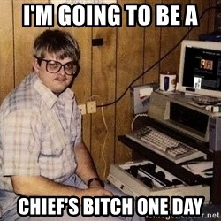 Nerd - I'm going to be a  Chief's bitch one day