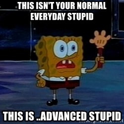 This is not your regular darkness - This isn't your normal everyday stupid this is ..advanced stupid