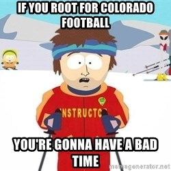 You're gonna have a bad time - if you root for colorado football you're gonna have a bad time