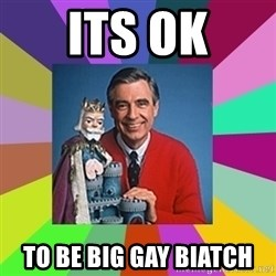mr rogers  - its ok to be big gay biatch