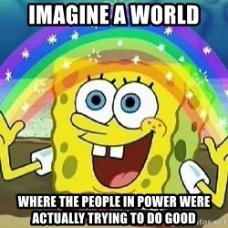 Imagination - imagine a world  where the people in power were actually trying to do good