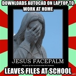Jesus Facepalm - Downloads AutoCAD on laptop to work at home Leaves files at school