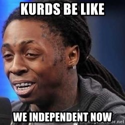 we president now - kurds be like We independent now