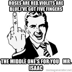middle finger - Roses are Red,Violets are Blue,I've got five fingers The middle one's for you    Mr. Isaac