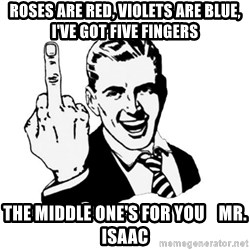 middle finger - Roses are Red, Violets are Blue, I've got five fingers The middle one's for you    Mr. Isaac