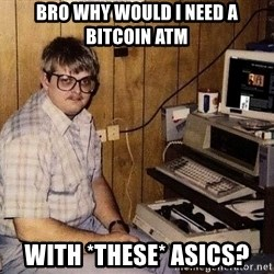 Nerd - Bro Why would I need a Bitcoin ATM With *these* ASICS?