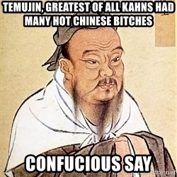 Confucious - Temujin, Greatest of all kahns had many hot chinese bitches Confucious say