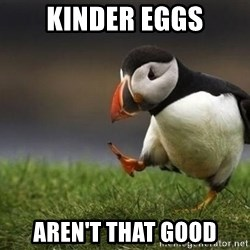 Unpopular puffin - Kinder Eggs Aren't That good
