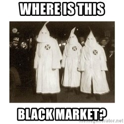 kkk - where is this black market?
