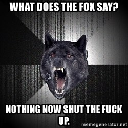 flniuydl - What does the fox say? NOTHING NOW SHUT THE FUCK UP.