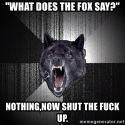 """flniuydl - """"What does the fox say?"""" NOTHING,NOW SHUT THE FUCK UP."""