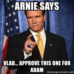 arnold schwarzenegger - ARNIE SAYS Vlad... Approve this one for Adam