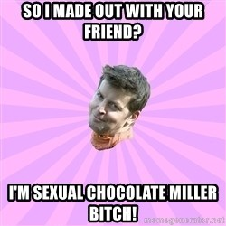 Sassy Gay Friend - So I made out with your friend?  I'm Sexual Chocolate Miller bitch!